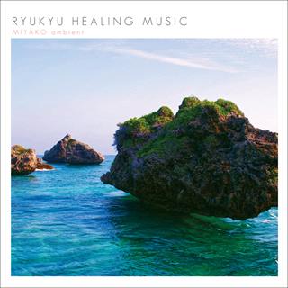 RYUKYU HEALING MUSIC ~MIYAKO ambient~