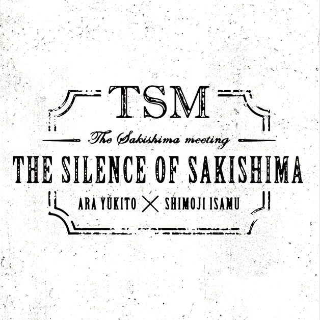 THE SAKISHIMA meeting「THE SILENCE OF SAKISHIMA」